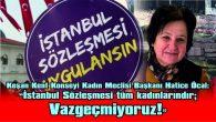 """""""TÜM KADINLARI İSTANBUL SÖZLEŞMESİ'NE SAHİP ÇIKMAYA ÇAĞIRIYORUZ"""""""