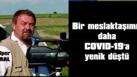 MALKARALI GAZETECİ ALPER ERAL, COVID-19'A YENİK DÜŞTÜ