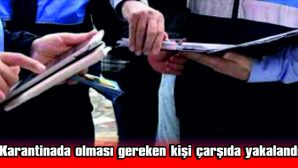 KARANTİNADA OLMASI GEREKEN KİŞİ ÇARŞIDA YAKALANDI