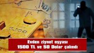 EVDEN ZİYNET EŞYASI, 1500 TL VE 50 DOLAR ÇALINDI