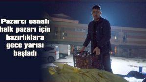 PAZARCI ESNAFI HALK PAZARI İÇİN  HAZIRLIKLARA GECE YARISI BAŞLADI