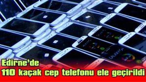 EDİRNE'DE 110 KAÇAK CEP TELEFONU ELE GEÇİRİLDİ