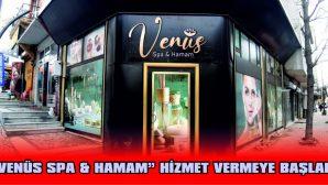 """""""VENÜS SPA & HAMAM"""" HİZMET VERMEYE BAŞLADI"""