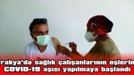 TRAKYA'DA SAĞLIK ÇALIŞANLARININ EŞLERİNE COVID-19 AŞISI YAPILMAYA BAŞLANDI