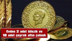 EVDEN 2 ADET BİLEZİK VE 10 ADET ÇEYREK ALTIN ÇALINDI