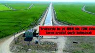 TRAKYA'DA BU YIL 695 BİN 720 DEKAR TARIM ARAZİSİ SUYLA BULUŞACAK