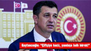 """GAYTANCIOĞLU: """"ÇİFTÇİYE HACİZ YANDAŞA BALLI BÖREK!"""""""