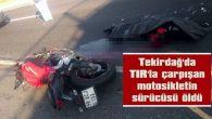 TEKİRDAĞ'DA TIR'LA ÇARPIŞAN MOTOSİKLETİN SÜRÜCÜSÜ ÖLDÜ