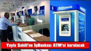 YAYLA SAHİLİ'NE İŞ BANKASI ATM KURACAK
