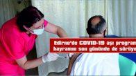 EDİRNE'DE COVID-19 AŞILAMA PROGRAMI BAYRAMIN SON GÜNÜNDE DE SÜRÜYOR