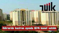 EDİRNE'DE HAZİRAN AYINDA 674 KONUT SATILDI