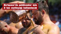 KIRKPINAR'DA PEHLİVANLAR İÇİN 3 TON ZEYTİNYAĞI KULLANILACAK
