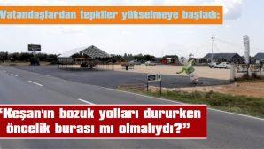 """""""KEŞAN'IN BOZUK YOLLARI DURURKEN, ÖNCELİK BURASI MI OLMALIYDI?"""""""