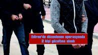 EDİRNE'DE DÜZENLENEN OPERASYONDA 2 KİŞİ GÖZALTINA ALINDI
