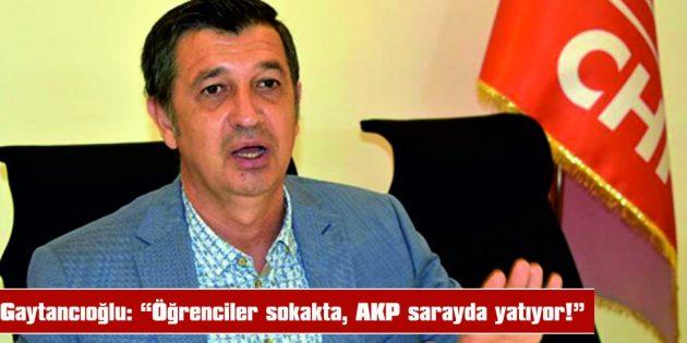 """GAYTANCIOĞLU: """"ÖĞRENCİLER SOKAKTA AKP SARAYDA YATIYOR"""""""