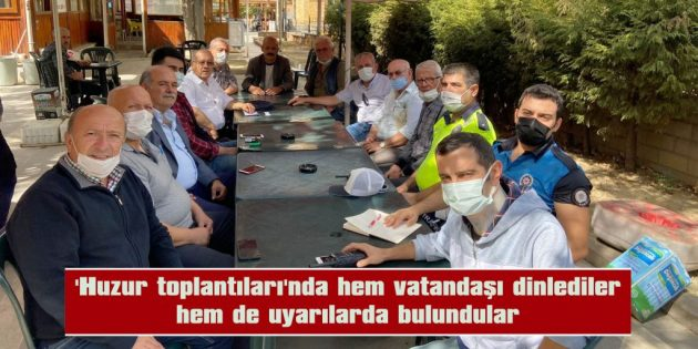 'HUZUR TOPLANTILARI'NDA HEM VATANDAŞI DİNLEDİLER HEM DE UYARILARDA BULUNDULAR