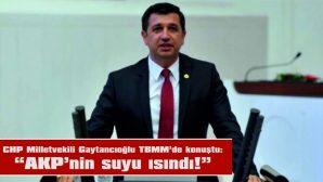 "CHP MİLLETVEKİLİ GAYTANCIOĞLU: ""AKP'NİN SUYU ISINDI!"""