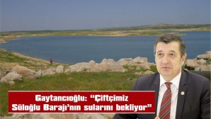 """GAYTANCIOĞLU: ÇİFTÇİMİZ SÜLOĞLU BARAJI'NIN SULARINI BEKLİYOR"""""""